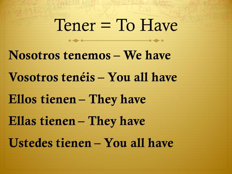 Tener = To Have Nosotros tenemos – We have Vosotros tenéis – You all have Ellos tienen – They have Ellas tienen – They have Ustedes tienen – You all h