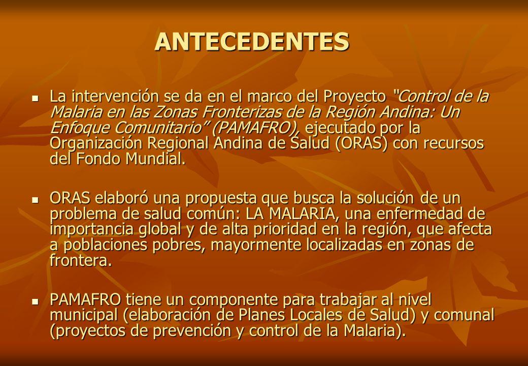ANTECEDENTES La intervención se da en el marco del Proyecto Control de la Malaria en las Zonas Fronterizas de la Región Andina: Un Enfoque Comunitario