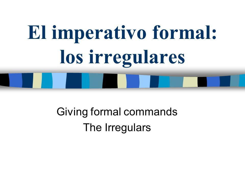 El imperativo formal Los irregulares de la forma de yo en el presente son las mismas en el imperativo.