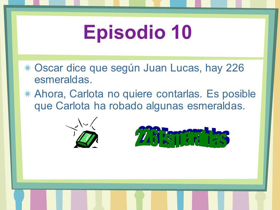 Episodio 10 Oscar dice que según Juan Lucas, hay 226 esmeraldas. Ahora, Carlota no quiere contarlas. Es posible que Carlota ha robado algunas esmerald