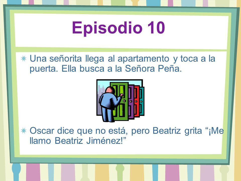 Episodio 10 Una señorita llega al apartamento y toca a la puerta. Ella busca a la Señora Peña. Oscar dice que no está, pero Beatriz grita ¡Me llamo Be
