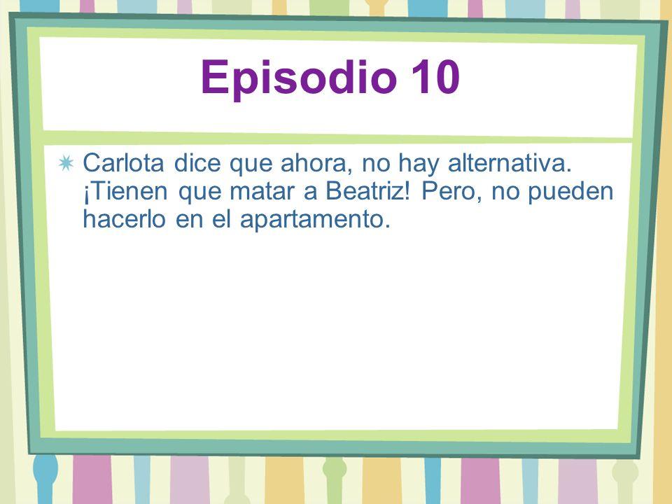Episodio 10 Carlota dice que ahora, no hay alternativa. ¡Tienen que matar a Beatriz! Pero, no pueden hacerlo en el apartamento.
