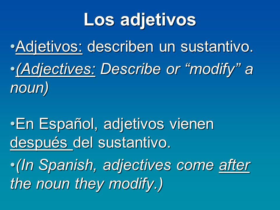 Los adjetivos Adjetivos: describen un sustantivo.Adjetivos: describen un sustantivo. (Adjectives: Describe or modify a noun)(Adjectives: Describe or m