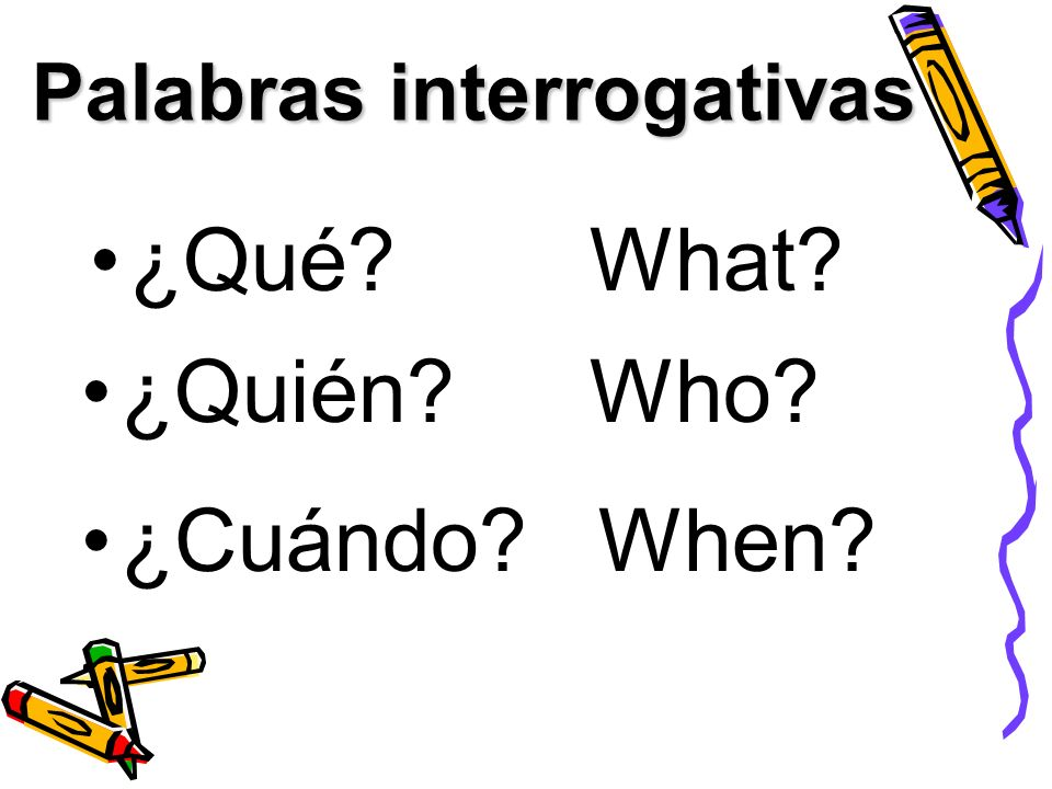 Palabras interrogativas ¿Qué?What? ¿Quién?Who? When?¿Cuándo?