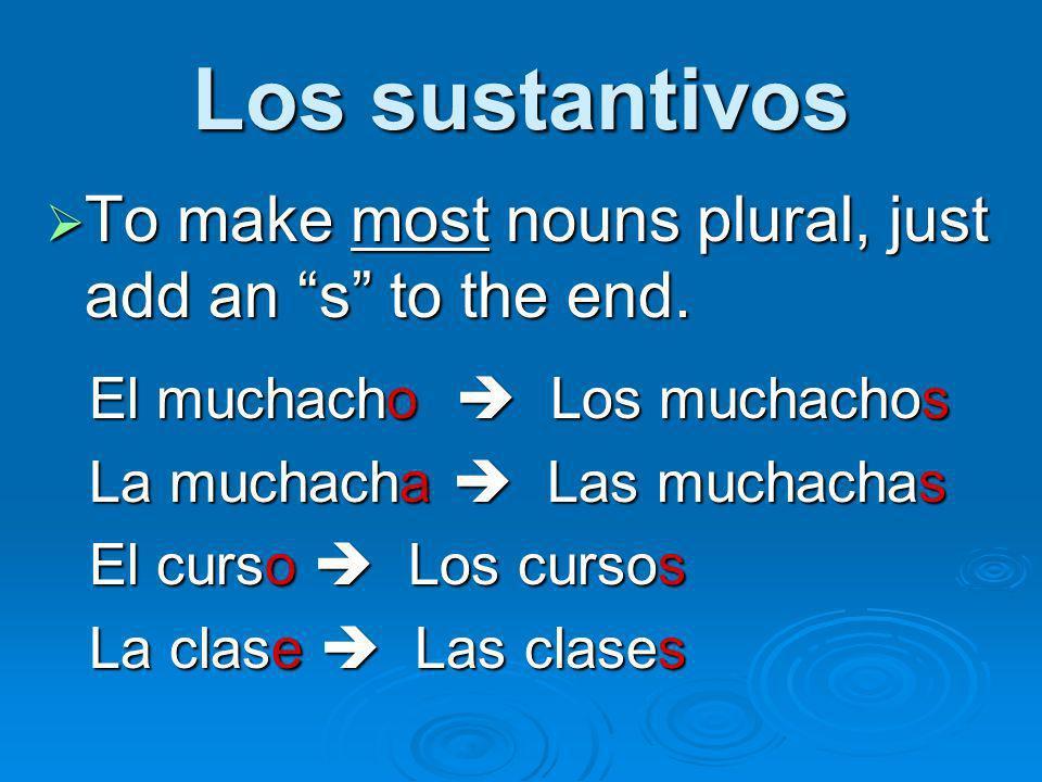Los sustantivos To make most nouns plural, just add an s to the end. To make most nouns plural, just add an s to the end. El muchacho Los muchachos La