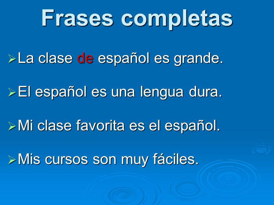 Frases completas La clase de español es grande. La clase de español es grande. El español es una lengua dura. El español es una lengua dura. Mi clase