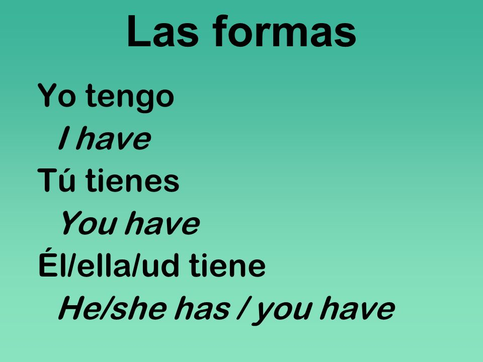 Las formas Yo tengo I have Tú tienes You have Él/ella/ud tiene He/she has / you have