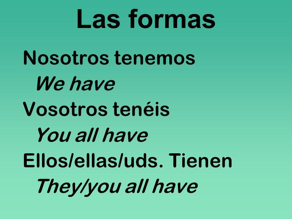 Las formas Nosotros tenemos We have Vosotros tenéis You all have Ellos/ellas/uds. Tienen They/you all have