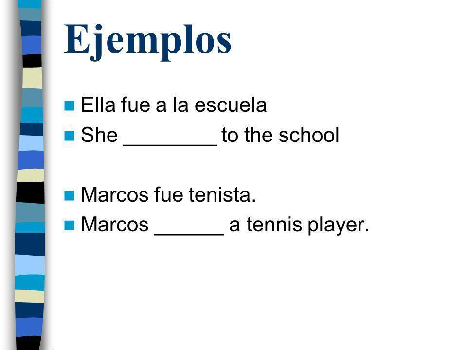 Ejemplos Ella fue a la escuela She ________ to the school Marcos fue tenista. Marcos ______ a tennis player.