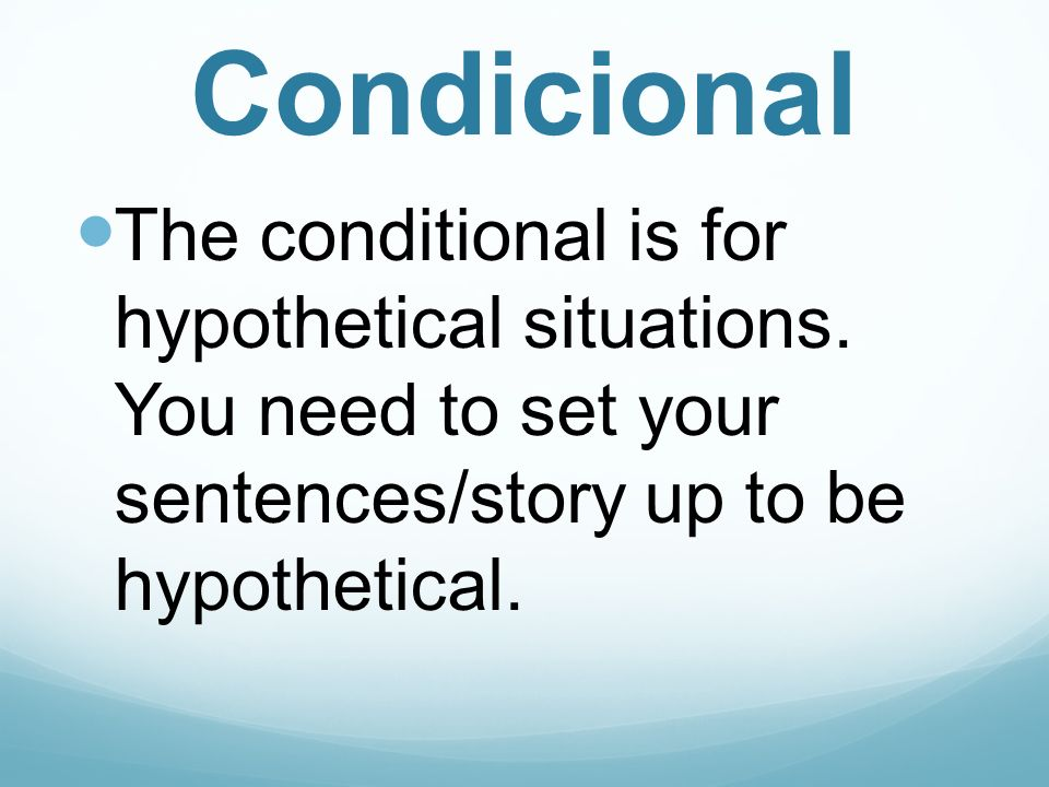Condicional The conditional is for hypothetical situations.