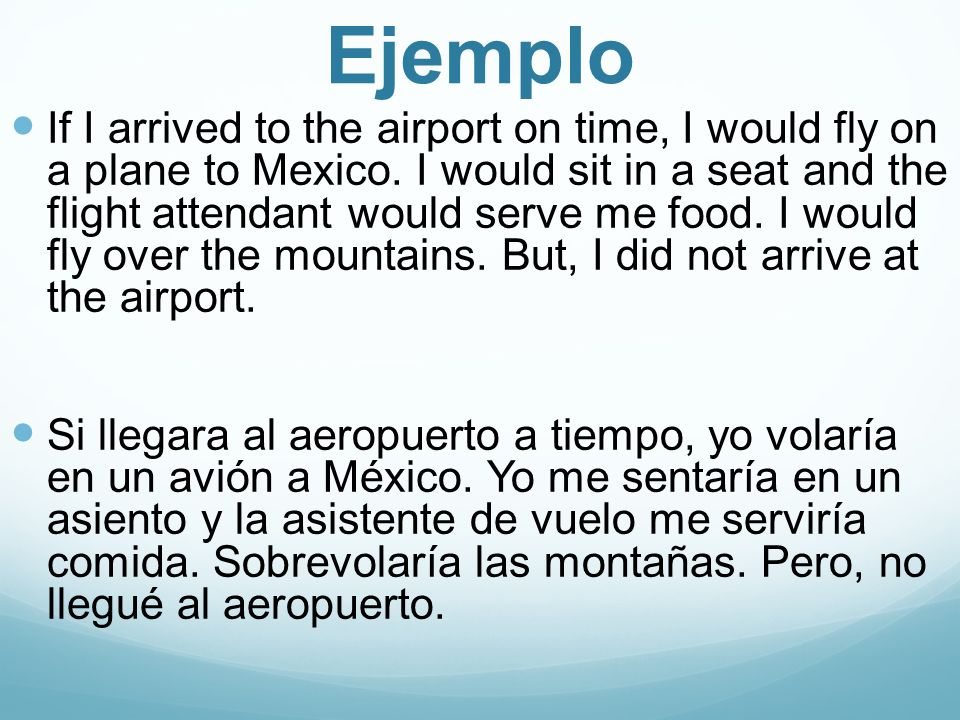 Ejemplo If I arrived to the airport on time, I would fly on a plane to Mexico.