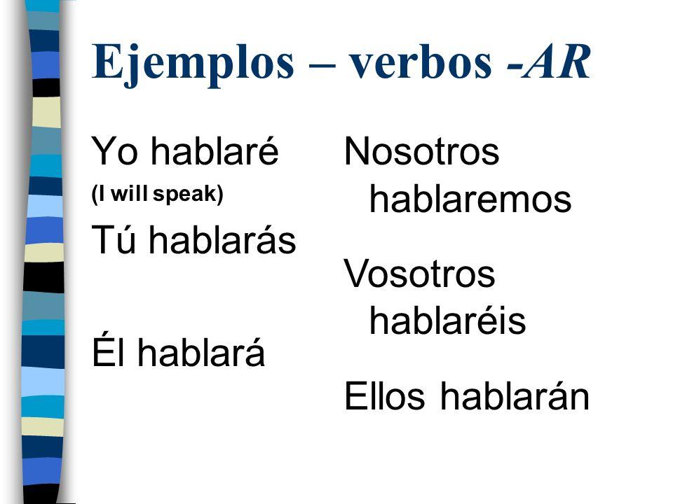 Ejemplos – verbos -AR Yo hablaré (I will speak) Tú hablarás Él hablará Nosotros hablaremos Vosotros hablaréis Ellos hablarán