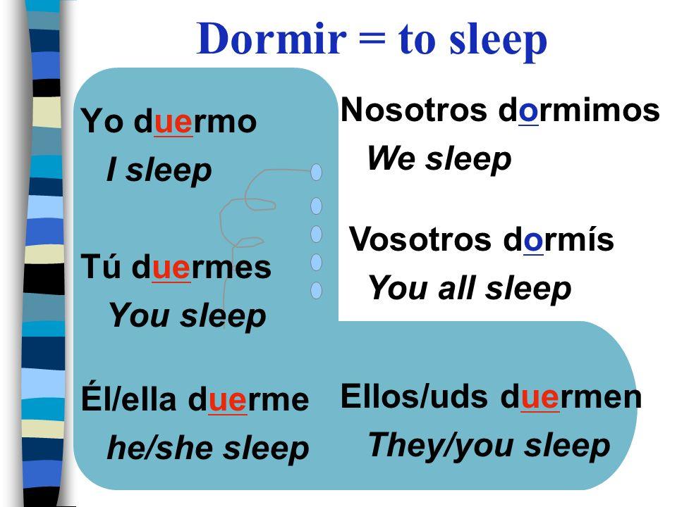 Yo duermo I sleep Tú duermes You sleep Él/ella duerme he/she sleep Nosotros dormimos We sleep Vosotros dormís You all sleep Ellos/uds duermen They/you