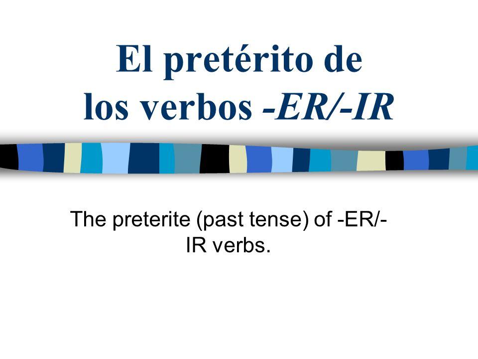 El pretérito de los verbos -ER/-IR The preterite (past tense) of -ER/- IR verbs.
