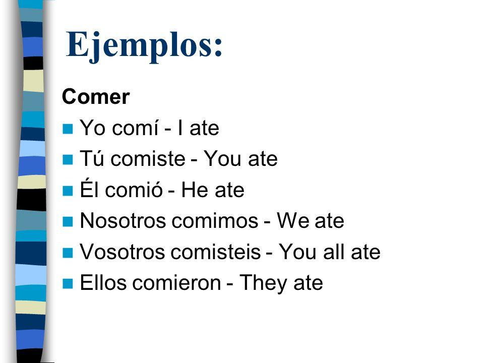 Ejemplos: Comer Yo comí - I ate Tú comiste - You ate Él comió - He ate Nosotros comimos - We ate Vosotros comisteis - You all ate Ellos comieron - The