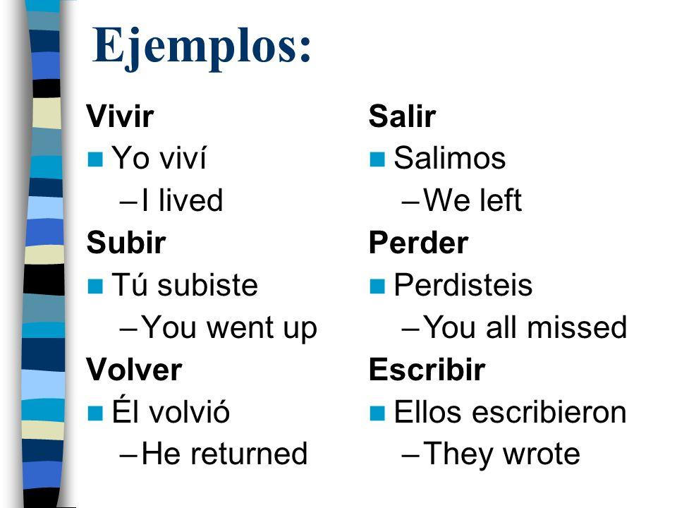 Ejemplos: Vivir Yo viví –I lived Subir Tú subiste –You went up Volver Él volvió –He returned Salir Salimos –We left Perder Perdisteis –You all missed