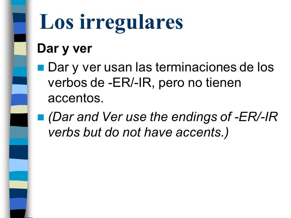 Los irregulares Dar y ver Dar y ver usan las terminaciones de los verbos de -ER/-IR, pero no tienen accentos. (Dar and Ver use the endings of -ER/-IR