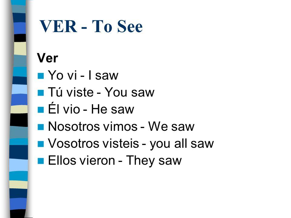 VER - To See Ver Yo vi - I saw Tú viste - You saw Él vio - He saw Nosotros vimos - We saw Vosotros visteis - you all saw Ellos vieron - They saw