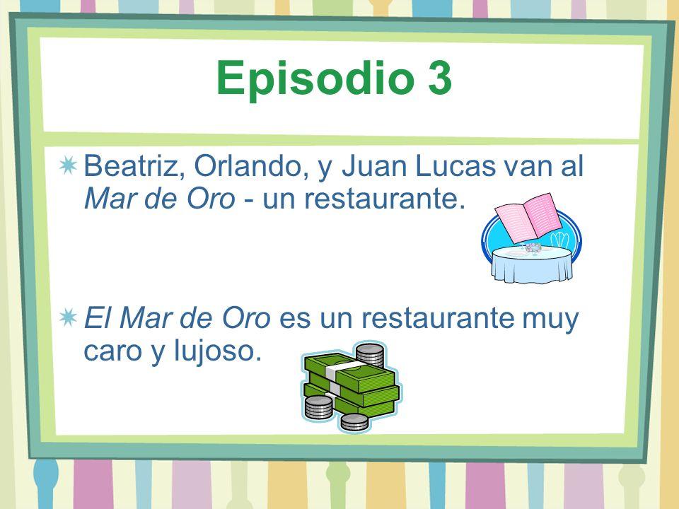 Episodio 3 Beatriz, Orlando, y Juan Lucas van al Mar de Oro - un restaurante. El Mar de Oro es un restaurante muy caro y lujoso.
