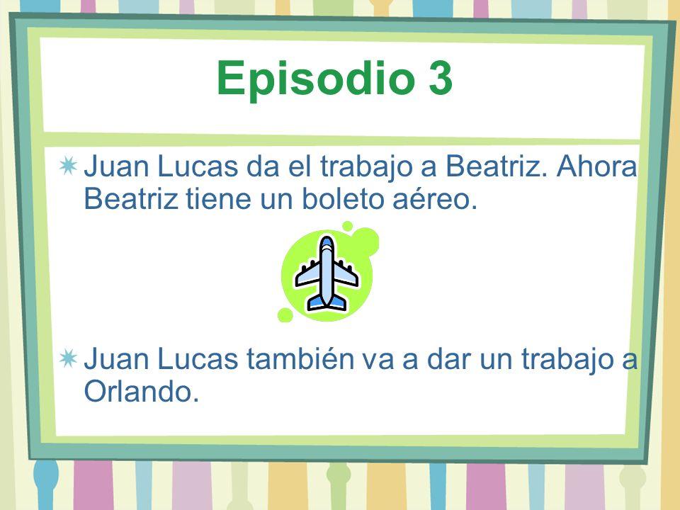 Episodio 3 Juan Lucas da el trabajo a Beatriz. Ahora Beatriz tiene un boleto aéreo. Juan Lucas también va a dar un trabajo a Orlando.