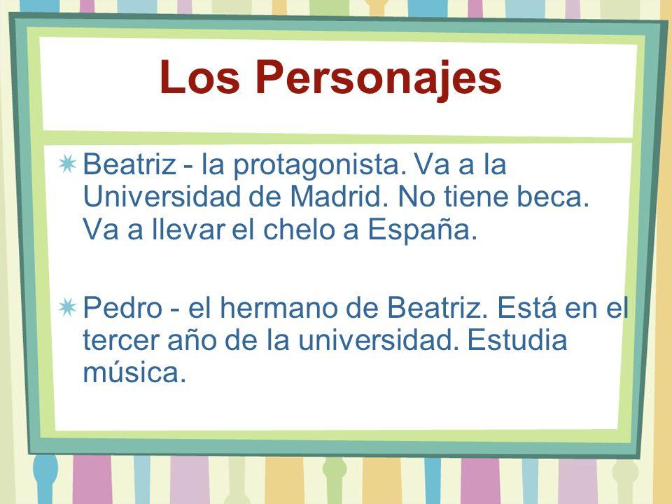 Los Personajes Beatriz - la protagonista. Va a la Universidad de Madrid. No tiene beca. Va a llevar el chelo a España. Pedro - el hermano de Beatriz.