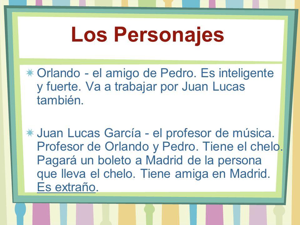 Los Personajes Orlando - el amigo de Pedro. Es inteligente y fuerte. Va a trabajar por Juan Lucas también. Juan Lucas García - el profesor de música.
