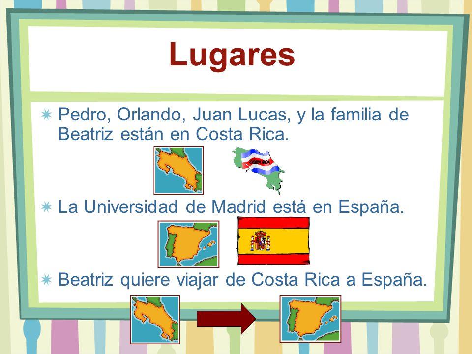 Lugares Pedro, Orlando, Juan Lucas, y la familia de Beatriz están en Costa Rica. La Universidad de Madrid está en España. Beatriz quiere viajar de Cos