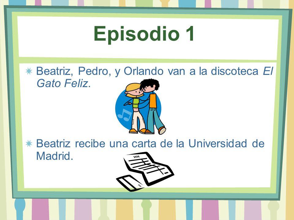 Episodio 1 Beatriz, Pedro, y Orlando van a la discoteca El Gato Feliz. Beatriz recibe una carta de la Universidad de Madrid.