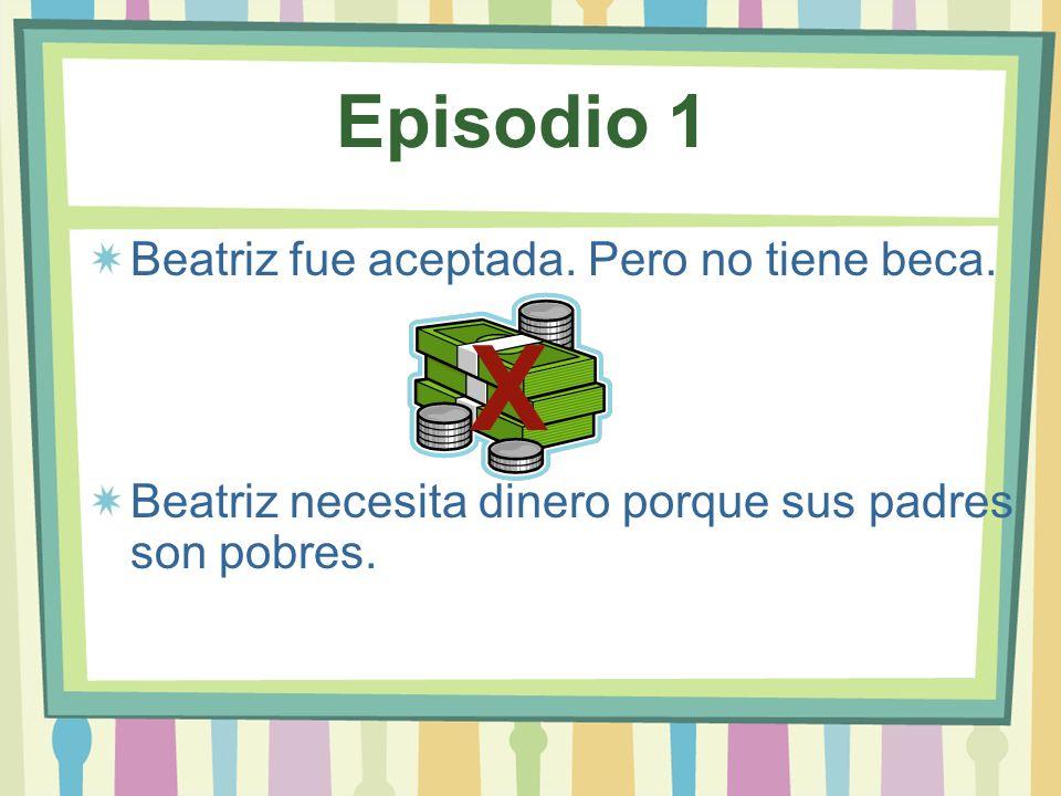 Episodio 1 Beatriz fue aceptada. Pero no tiene beca. Beatriz necesita dinero porque sus padres son pobres. X