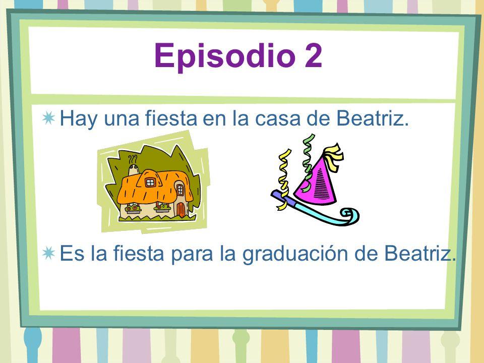 Episodio 2 Hay una fiesta en la casa de Beatriz. Es la fiesta para la graduación de Beatriz.
