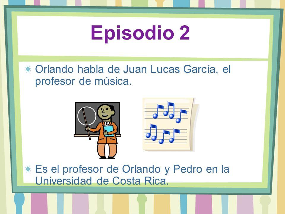 Episodio 2 Orlando habla de Juan Lucas García, el profesor de música. Es el profesor de Orlando y Pedro en la Universidad de Costa Rica.
