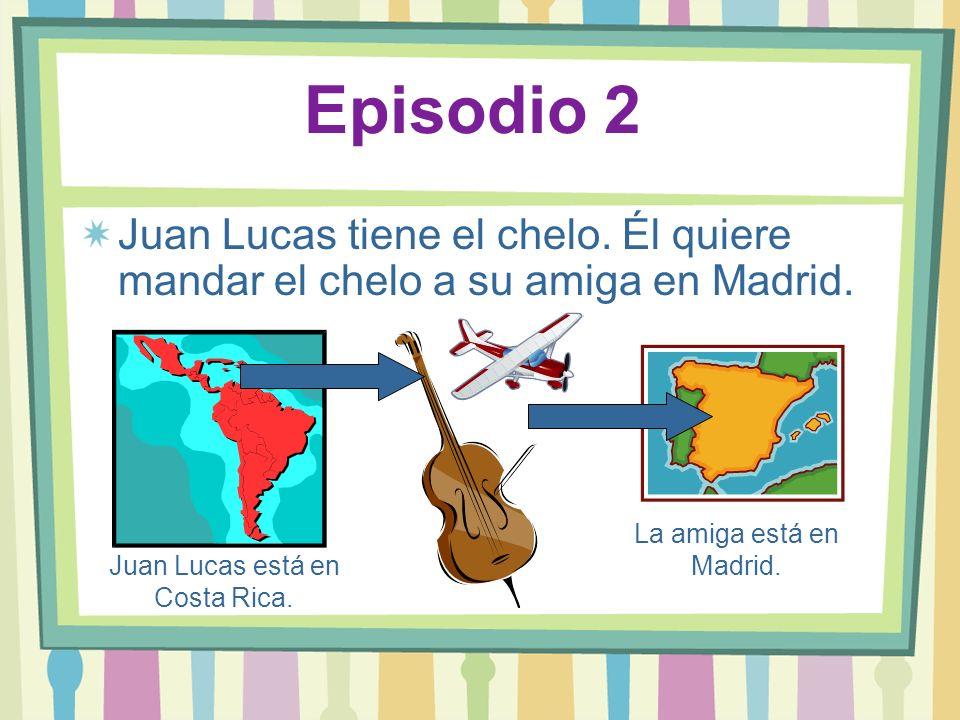 Episodio 2 Juan Lucas tiene el chelo. Él quiere mandar el chelo a su amiga en Madrid. Juan Lucas está en Costa Rica. La amiga está en Madrid.