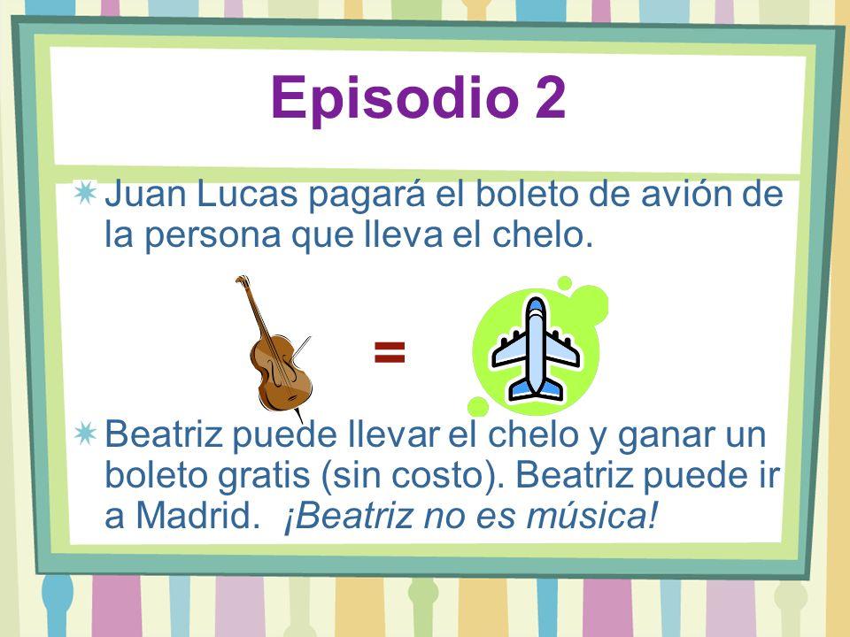 Episodio 2 Juan Lucas pagará el boleto de avión de la persona que lleva el chelo. Beatriz puede llevar el chelo y ganar un boleto gratis (sin costo).