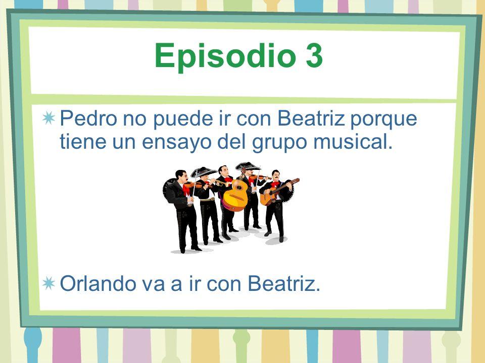 Episodio 3 Pedro no puede ir con Beatriz porque tiene un ensayo del grupo musical. Orlando va a ir con Beatriz.