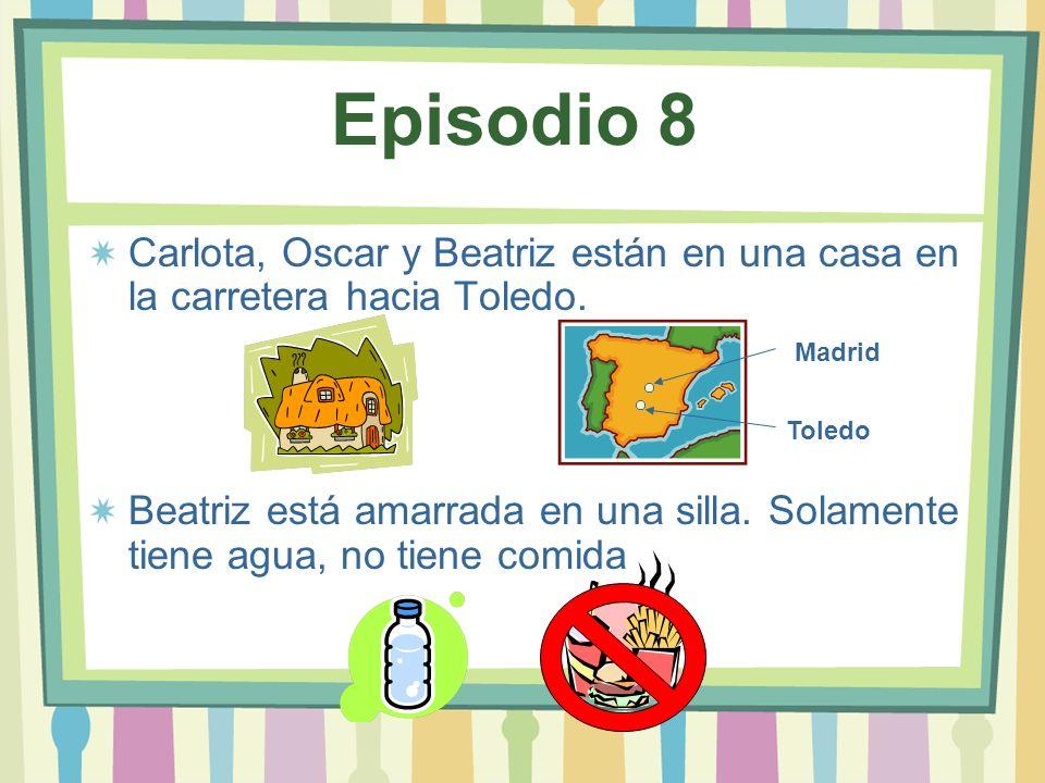 Episodio 8 Carlota, Oscar y Beatriz están en una casa en la carretera hacia Toledo. Beatriz está amarrada en una silla. Solamente tiene agua, no tiene