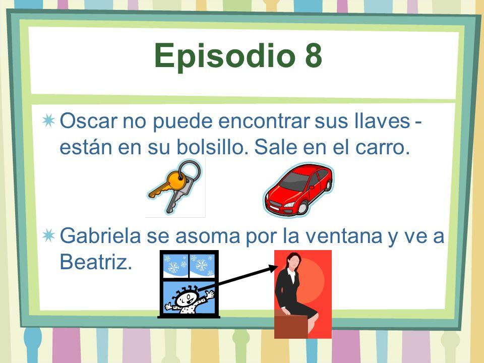 Episodio 8 Oscar no puede encontrar sus llaves - están en su bolsillo. Sale en el carro. Gabriela se asoma por la ventana y ve a Beatriz.