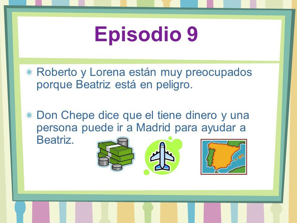 Episodio 9 Roberto y Lorena están muy preocupados porque Beatriz está en peligro. Don Chepe dice que el tiene dinero y una persona puede ir a Madrid p