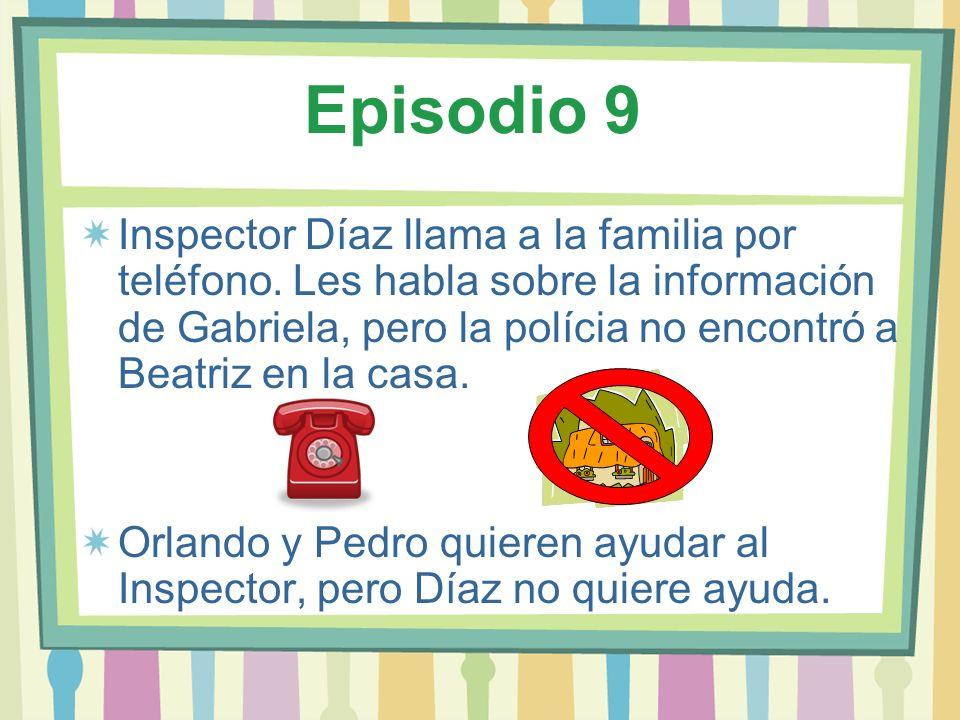 Episodio 9 Inspector Díaz llama a la familia por teléfono. Les habla sobre la información de Gabriela, pero la polícia no encontró a Beatriz en la cas