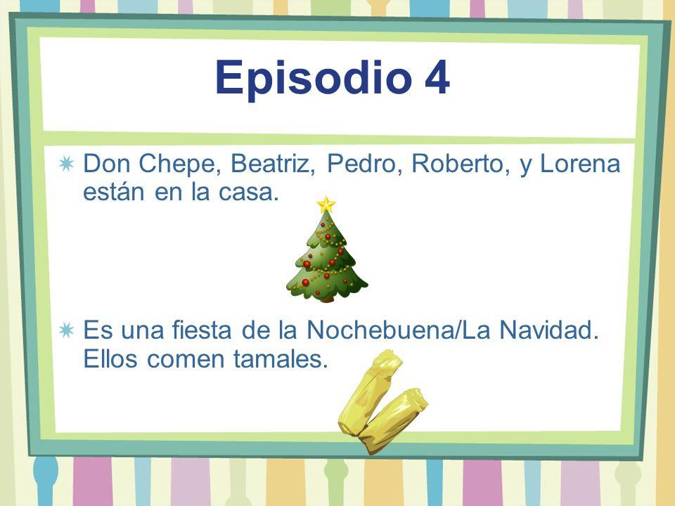 Episodio 4 Don Chepe, Beatriz, Pedro, Roberto, y Lorena están en la casa. Es una fiesta de la Nochebuena/La Navidad. Ellos comen tamales.