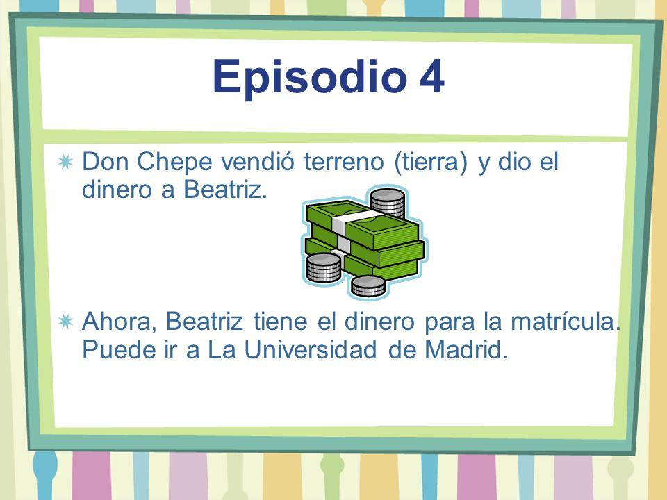 Episodio 4 Don Chepe vendió terreno (tierra) y dio el dinero a Beatriz. Ahora, Beatriz tiene el dinero para la matrícula. Puede ir a La Universidad de