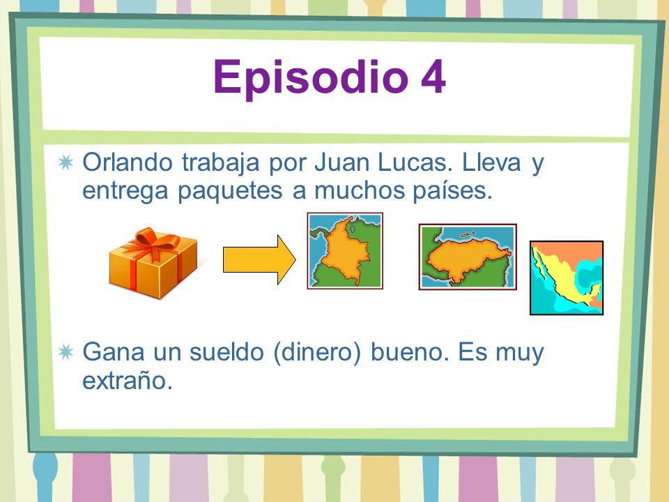 Episodio 4 Orlando trabaja por Juan Lucas. Lleva y entrega paquetes a muchos países. Gana un sueldo (dinero) bueno. Es muy extraño.