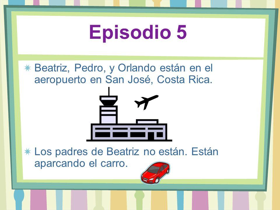 Episodio 5 Beatriz, Pedro, y Orlando están en el aeropuerto en San José, Costa Rica. Los padres de Beatriz no están. Están aparcando el carro.