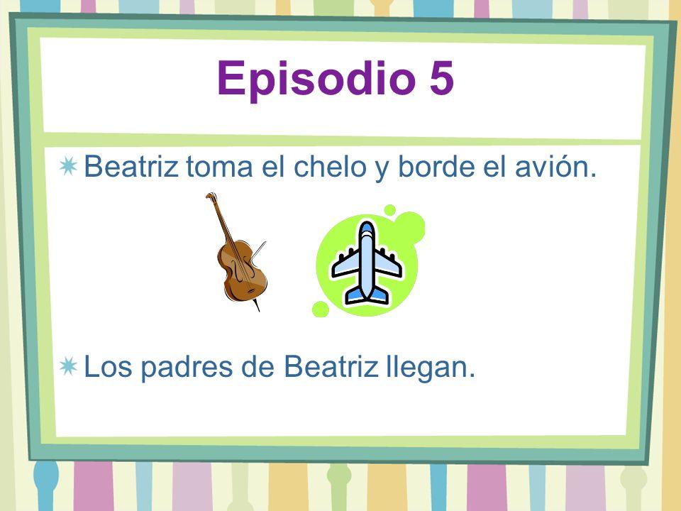 Episodio 5 Beatriz toma el chelo y borde el avión. Los padres de Beatriz llegan.