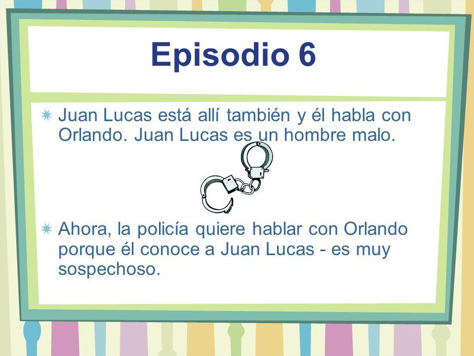 Episodio 6 Juan Lucas está allí también y él habla con Orlando. Juan Lucas es un hombre malo. Ahora, la policía quiere hablar con Orlando porque él co