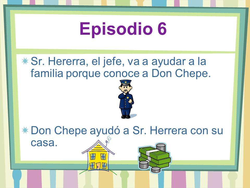 Episodio 6 Sr. Hererra, el jefe, va a ayudar a la familia porque conoce a Don Chepe. Don Chepe ayudó a Sr. Herrera con su casa.