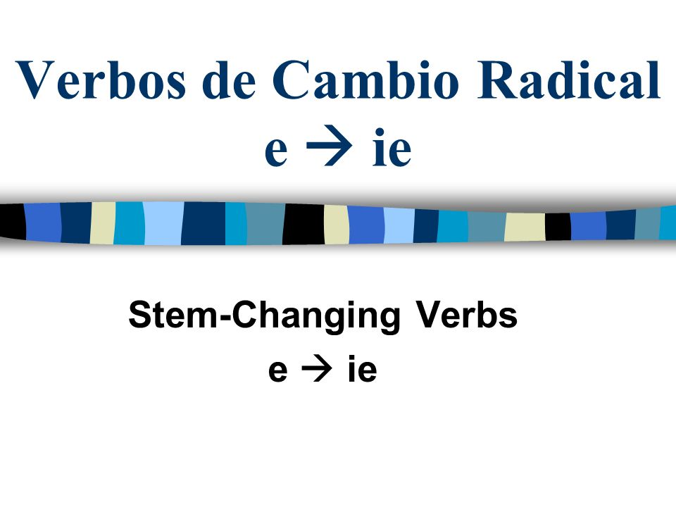 Verbos de Cambio Radical Stem-Changing verbs have a change in the present tense The e changes to ie Or o to ue They are also known as boot verbs because the changes do not happen in nosotros and vosotros.