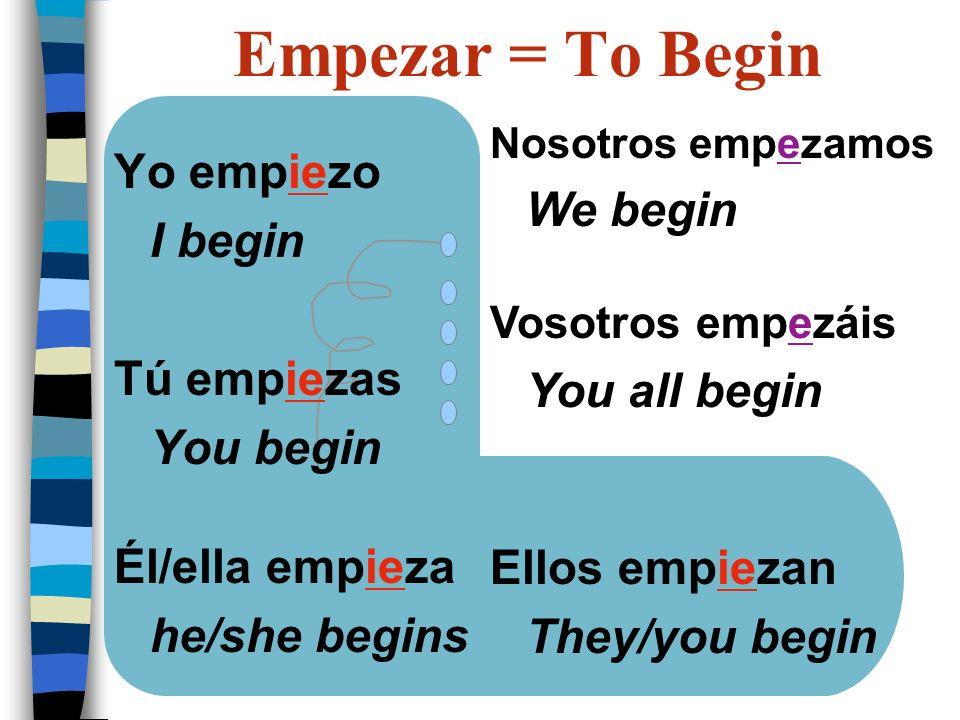 Yo empiezo I begin Tú empiezas You begin Él/ella empieza he/she begins Nosotros empezamos We begin Vosotros empezáis You all begin Ellos empiezan They