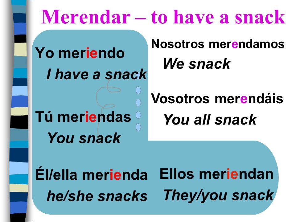 Yo meriendo I have a snack Tú meriendas You snack Él/ella merienda he/she snacks Nosotros merendamos We snack Vosotros merendáis You all snack Ellos m