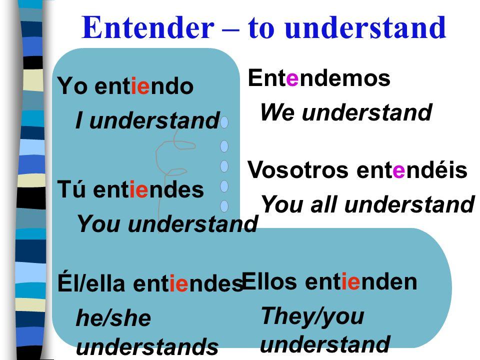 Yo entiendo I understand Tú entiendes You understand Él/ella entiendes he/she understands Entendemos We understand Vosotros entendéis You all understa