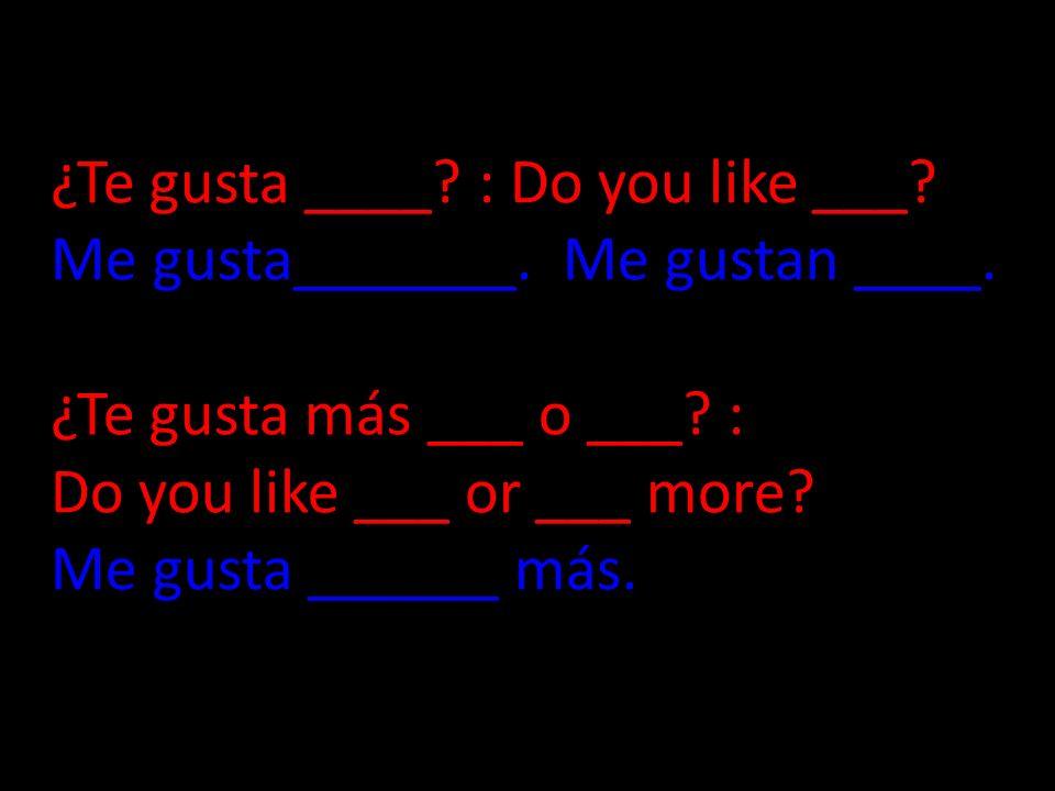 ¿Te gusta ____? : Do you like ___? Me gusta_______. Me gustan ____. ¿Te gusta más ___ o ___? : Do you like ___ or ___ more? Me gusta ______ más.